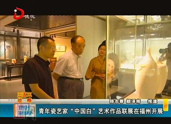 """青年瓷艺家""""中国白""""艺术作品联展在福州开展"""